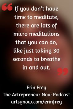 """If you don't have time to meditate, there are lots of micro meditations that you can do, like just taking 30 seconds to breathe in and out.""-Erin Frey"