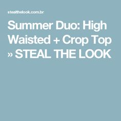 Summer Duo: High Waisted + Crop Top » STEAL THE LOOK
