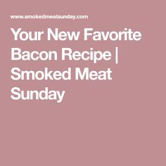 Your New Favorite Bacon Recipe | Smoked Meat Sunday