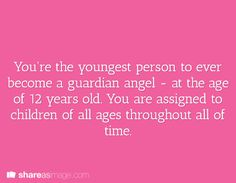 You're the youngest person to ever become a guardian angel - at the age of 12 years old. You are assigned to children of all ages throughout all of time.