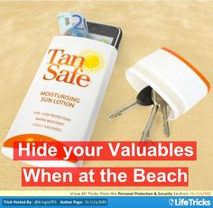 Clean out and cut off the top of a old sun tan lotion bottle. You can use this as a place to keep your money, keys, phone and all other valuables safe when your at the beach.
