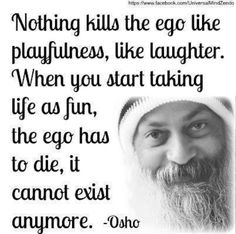 """Nothing kills the ego like playfulness, like laughter.  When you start taking life as fun, the ego has to die, it cannot exist anymore.""  ~Osho  Found on my 'Words of Wisdom' board."