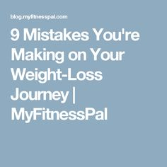 9 Mistakes You're Making on Your Weight-Loss Journey | MyFitnessPal