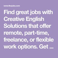 Find great jobs with Creative English Solutions that offer remote, part-time, freelance, or flexible work options. Get started at FlexJobs for a better way to work! Virtual Jobs, Companies Hiring, Research Writing, Job Search Tips, Business Writing, List Of Jobs, Flexible Working, Job Work, Editing Writing