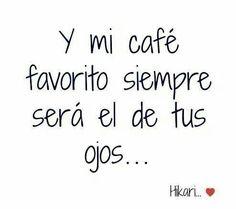 Y mi café favorito siempre será el de tus ojos. #Frases