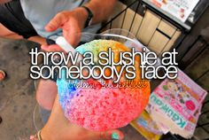Throw a slushie at somebody's face.