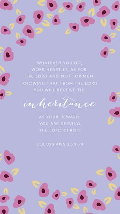 Whatever you do, work at it with all your heart, as working for the Lord, not for human masters, since you know that you will receive an inheritance from the Lord as a reward. It is the Lord Christ you are serving. (Colossians 3:23-24 NIV)
