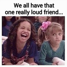 The loud friend..I'm her!