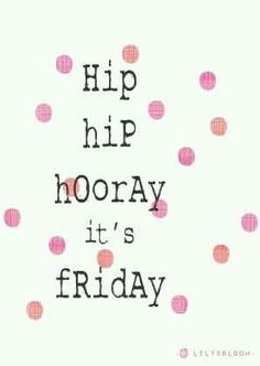Hip hip hooray. It's Friday