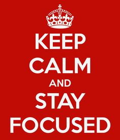 Keep calm and stay focused... ;-)