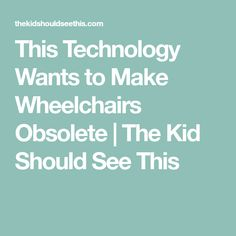 This Technology Wants to Make Wheelchairs Obsolete | The Kid Should See This