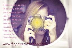 Here is my secret. It is very simple: one sees clearly only with the heart. What is essential is invisible to the eye. - Antoine De Saint-Exupery  http://www.thepoweroftheheart.com// http://www.beyondword.com/product/the-power-of-the-heart-DVD http://www.beyondword.com/product/the-power-of-the-heart-book