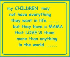 My children may not have everything they want in life. but they have a mama that loves them more than anything in the world. ~ best quotes & sayings - Collection Of Inspiring Quotes, Sayings, Images All Quotes, Family Quotes, Cute Quotes, Best Quotes, I Love My Son, That's Love, Mother Daughter Quotes, Think Happy Thoughts, Family Love
