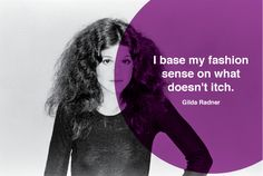 I base my fashion sense on what doesn't itch.  - Gilda Radnor