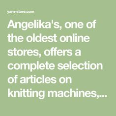 Angelika's, one of the oldest online stores, offers a complete selection of articles on knitting machines, yarns, knitting, crochet, supplies and more!