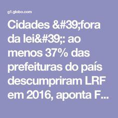 Cidades 'fora da lei': ao menos 37% das prefeituras do país descumpriram LRF em 2016, aponta Firjan   Economia   G1