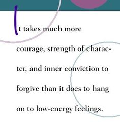 It takes much more courage, strength of character and inner conviction to forgive than it does to hang on to low-energy feelings.~ Dr. Wayne Dyer