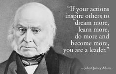 """""""If your actions inspire others to dream more, learn more, do more and become more, you are a leader"""" - John Quincy Adams. We are sometimes leaders. Famous Leadership Quotes, Famous Inspirational Quotes, Famous Quotes, Motivational Quotes, Inspiring Quotes, Motivational Leadership, Education Quotes, Nursing Leadership, Authentic Leadership"""