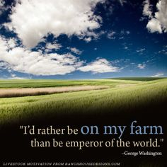 I'd rather be on my farm than be emperor of the world - George Washington. Livestock Motivation by Ranch House Designs. Country Farm, Country Life, Country Girls, Agriculture Quotes, Agriculture Farming, Ag Quote, Farmer Quotes, Joel Salatin, Farmer's Daughter
