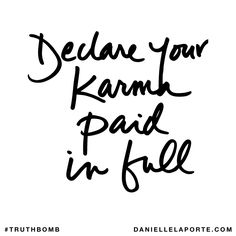 Declare your karma paid in full. Subscribe: DanielleLaPorte.com #Truthbomb #Words #Quotes