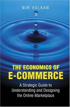 The Economics of E-Commerce: A Strategic Guide to Understanding and Designing the Online Marketplace by Nir Vulkan. $72.50. http://accrosstherain.com/showme/dpunq/0u6n9q1n0i8w9h0b6iXm.html. Author: Nir Vulkan. Publisher: Princeton University Press (March 10, 2003). Publication Date: March 10, 2003. 232 pages. Despite the recent misfortunes of many dotcoms, e-commerce will have major and lasting effects on economic activity. But the rise and fall in the valuations of the fir...