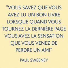 """"""" Vous savez que vous avez lu un bon livre lorsque quand vous tournez la dernière page vous avez la sensation que vous venez de perdre un ami """" Paul Sweeney"""