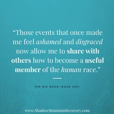 """""""Those events that once made me feel ashamed and disgraced now allow me to share with others how to become a useful member of the human race."""" - The Big Book (Alcoholics Anonymous) ○○○ #ShadowMountainRecovery #Addiction #Recovery #Quotes #Inspiration #YourStory #ShareYourStory #Drugs #Alcohol #Alcoholic #Rehab #Rehabilitation #Aspen #Cascade #Denver #ColoradoSprings #Colorado #Albuquerque #Taos #NewMexico #StGeorge #Utah #sober #sobriety #DrugFree #BigBook #AA #AlcoholicsAnonymous"""