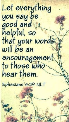 Christian Quotes:Ephesians - Don't use foul or abusive language. Let everything you say be good and helpful, so that your words will be an encouragement to those who hear them. Prayer Quotes, Bible Verses Quotes, Bible Scriptures, Faith Quotes, Prayer Message, Biblical Quotes, Religious Quotes, Spiritual Quotes, God Healing Quotes