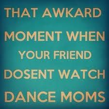 Lol! If you like dance moms then I think we all have that friend... #awkwardmoments #dancemoms