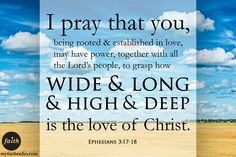 We pray that you will grasp how wide and long and high and deep is the love of Christ.