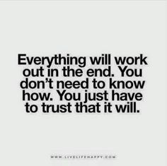 Life Quote: Everything will work out in the end. You don't need to know how. You just have to trust that it will.