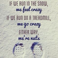 If we run in the snow, we feel crazy. If we run on a treadmill, we go crazy. Either way, we're NUTS!