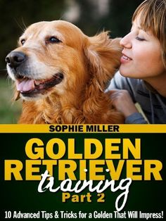Golden Retriever Training, Part 2: 10 Advanced Tips & Tricks for a Golden That Will Impress! by Sophie Miller. $1.99. 22 pages