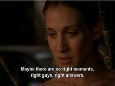 Maybe there are no right moments, right guys, right answers.