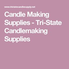 Candle Making Supplies - Tri-State Candlemaking Supplies