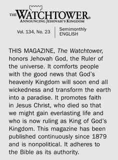 The #1 most widely read magazine of 2013, this magazine has never missed an issue since 1879. It is not found in any bookstore or magazine stand and you cannot buy it anywhere. It is distributed worldwide by Jehovah's Witnesses. It is totally non political, completely unbiased towards any race or culture, and it's sole purpose is to announce God's Kingdom as the hope for all mankind.