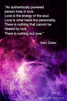 An Authentically Powered Person Gary Zukav Quote An authentically powered person lives in love. Love is the energy of the soul. Love is what heals the personality. There is nothing that cannot be healed by love. Awakening Quotes, Spiritual Awakening, Positive Quotes, Motivational Quotes, Inspirational Quotes, Gary Zukav, Encouragement, Einstein, Spiritual Wisdom