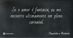 Se o amor é fantasia, eu me encontro ultimamente em pleno carnaval. — Toquinho e Mutinho