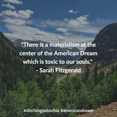 """""""There is a materialism at the center of the American Dream which is toxic to our souls."""" - Sarah Fitzgerald  #ditchingsuburbia #americandream #family #happy #kids #life #travel #debt #lifestyle #nature #landscape #quotes #quote #inspiration #motivation #quoteoftheday #success #wisdom #qotd #dailyquote #love #advice #achieve #reflection #truth #leadership #success #goals #dreams #tips #happiness"""