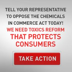 JOIN THE FIGHT! Thousands of untested chemicals could be labeled safe with little or no testing.  The Chemicals in Commerce Act is being shopped around the U.S. House of Representatives. This bill - backed by chemical industry lobbyists - is nothing more than a rubber stamp for untested chemicals.  Tell your representative to oppose the Chemicals in Commerce Act today!