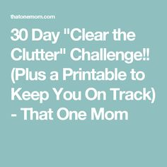"30 Day ""Clear the Clutter"" Challenge!! (Plus a Printable to Keep You On Track) - That One Mom"