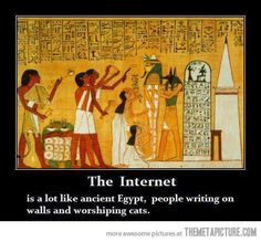 THE INTERNET is a lot like ancient Egypt....people writing on walls and worshiping cats.