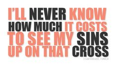 I'll never know how much it costs to see my sin up on that cross... <3