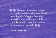 """""""The most fortunate people on earth are those who have found a calling that's bigger than they are"""" ~ Richard Leider"""
