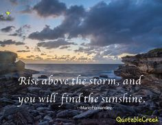Rise above the storm, and you will find the sunshine. -Mario Fernandez