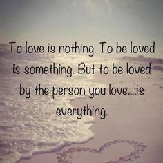 To love is nothing.  To be loved is something.  But to be loved by the person you love...is everything.
