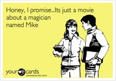 Funny Movies Ecard: Honey, I promise...Its just a movie about a magician named Mike.