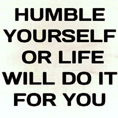 Pride is dangerous. Humble yourself, or life will do it for you. #quote