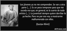 Los jóvenes ya no me comprenden. Se van a otra parte (... ). Es un poco temprano para que me suceda eso que, en general, es la suerte de todo artista (... ). La juventud siempre quiere derribar lo ya hecho. Pero no por eso voy a mostrarme malhumorado con ellos. (Gustav Klimt)