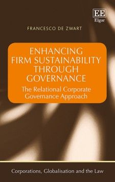 Enhancing Firm Sustainability Through Governance: The relational corporate governance approach - by Francesco de Zwart - September 2015 (Corporations, Globalisation and the Law series)